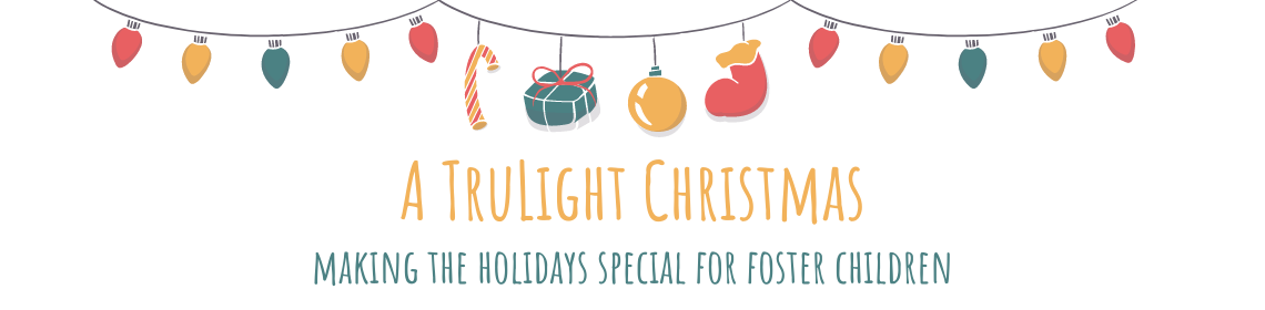 strings of lights, toys, and gifts. Words say A TruLight Christmas: Making the holidays special for foster children